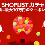 SHOPLIST(ショップリスト)ガチャキャンペーン 最大10万円クーポンが当たる!